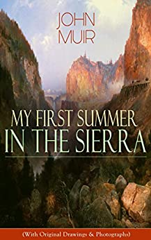 My First Summer in the Sierra (With Original Drawings & Photographs): Adventure Memoirs, Travel Sketches & Wilderness Studies (English Edition)