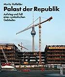 Palast der Republik: Aufstieg und Fall eines symbolischen Gebäudes - Moritz Holfelder