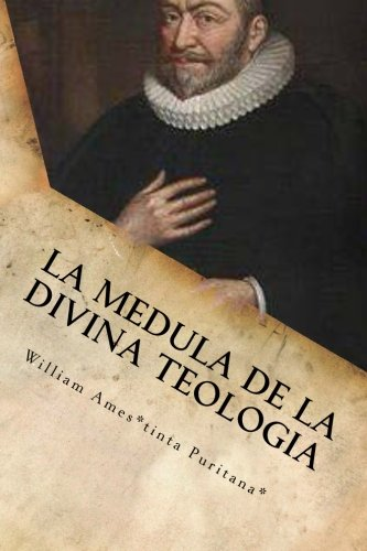 La Medula De La Sagrada Teologia: La mente y el Corazón de un Puritano