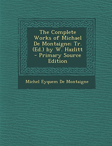 The Complete Works of Michael De Montaigne; Tr. (Ed.) by W. Hazlitt - Primary Source Edition