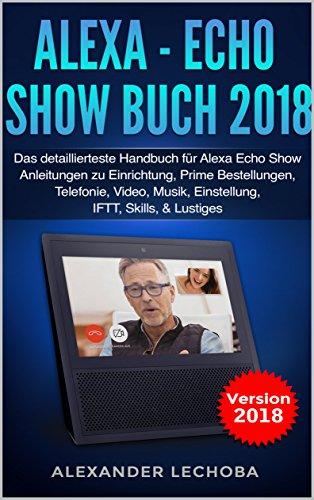 Alexa - Echo Show Buch 2018: Das detaillierteste Handbuch für Alexa Echo Show - Anleitungen zu Einrichtung, Prime Bestellungen, Telefonie, Video, Musik, Einstellung, IFTT, Skills, & Lustiges - 2018