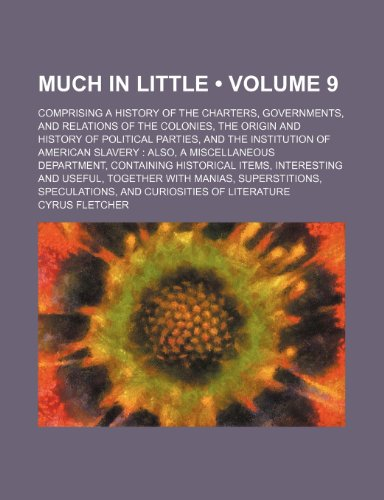 Much in Little (Volume 9); Comprising a History of the Charters, Governments, and Relations of the Colonies, the Origin and History of Political ... Department, Containing Historical Items