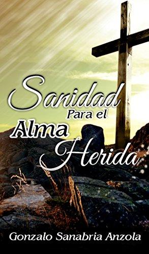 SANIDAD PARA EL ALMA HERIDA: La restauración del espíritu, alma y cuerpo. Estudio y oración. por Gonzalo Sanabria