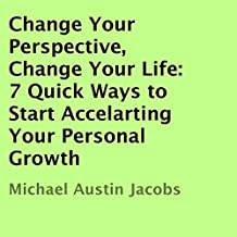 Change Your Perspective, Change Your Life: 7 Quick Ways to Start Accelarting Your Personal Growth