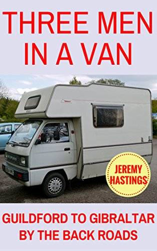 Three Men in a Van: Guildford to Gibraltar by the Back Roads (A Van in Spain Trilogy Book 1)