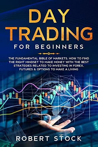 DAY TRADING FOR BEGINNERS: THE FUNDAMENTAL BIBLE OF MARKETS. HOW TO FIND THE RIGHT MINDSET TO MAKE MONEY WITH THE BEST STRATEGIES RELATED TO INVESTING IN FOREX, FUTURES & OPTIONS TO MAKE A LIVING