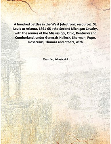 A hundred battles in the West [electronic resource]: St. Louis to Atlanta, 1861-65 : the Second Michigan Cavalry, with the armies of the Mississippi, Ohio, Kentucky and Cumberland, under Generals Hall