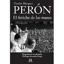 Perón, el Fetiche de las Masas: Biografía de un dictador (Biografías nº 1) (Spanish Edition)