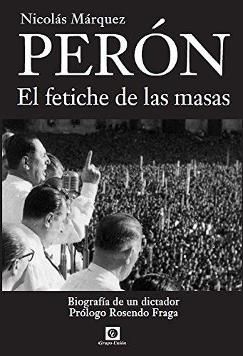 Perón, el Fetiche de las Masas: Biografía de un dictador (Biografías nº 1