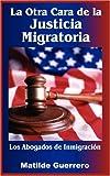 La Otra Cara de La Justicia Migratoria: Los Abogados de Inmigracin: Los Abogados De Inmigracion
