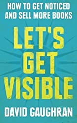 Let's Get Visible: How To Get Noticed And Sell More Books (Let's Get Publishing) (Volume 2) by David Gaughran (2013-05-30)