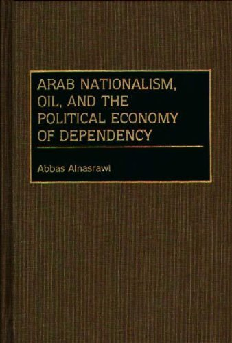 Arab Nationalism, Oil, and the Political Economy of Dependency: (Contributions in Economics and Economic History) by Abbas Alnasrawi (1991-05-30)