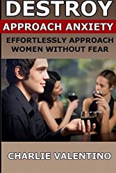 Destroy Approach Anxiety: Effortlessly Approach Women Without Fear by Charlie Valentino (2012-04-16)