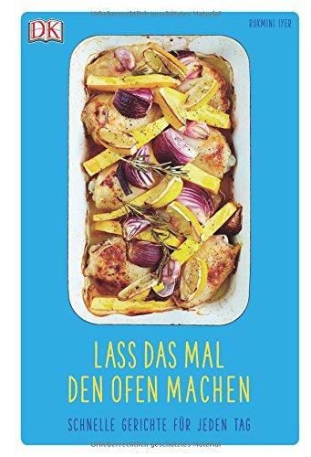 Lass das mal den Ofen machen: Schnelle Gerichte für jeden Tag