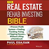 The Real Estate Rehab Investing Bible: A Proven-Profit System for Finding, Funding, Fixing, and Flipping Houses...Without Lifting a Paintbrush