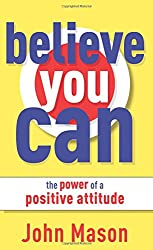 Believe You Can--The Power of a Positive Attitude: The Power of a Positive Attitude