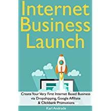 Internet Business Launch: Create Your Very First Internet Based Business via Dropshipping, Google Affiliate  & Clickbank Promotions (English Edition)