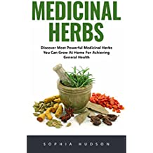 Medicinal Herbs: Discover Most Powerful Medicinal Herbs You Can Grow At Home For Achieving General Health! (English Edition)