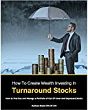 How To Create Wealth Investing In Turnaround Stocks: How To Find Buy And Manage A Portfolio Of Turnaround Stocks (English Edition)