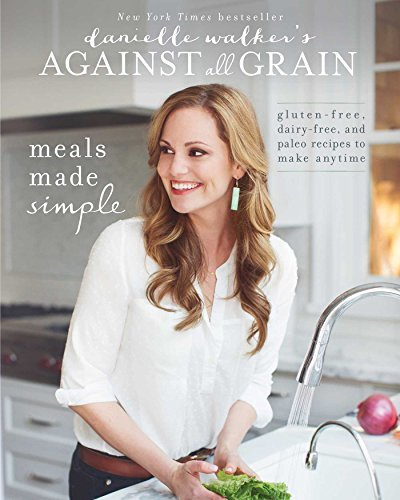 Danielle Walker's Against All Grain: Meals Made Simple: Gluten-Free, Dairy-Free, and Paleo Recipes t: Written by Danielle Walker, 2014 Edition, Publisher: Victory Belt Publishing [Paperback]