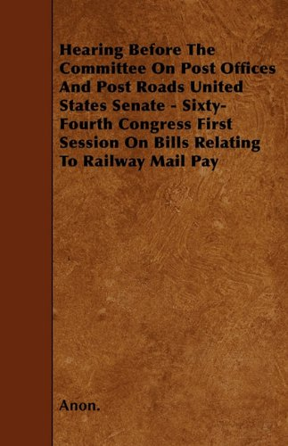 Hearing Before The Committee On Post Offices And Post Roads United States Senate - Sixty-Fourth Congress First Session On Bills Relating To Railway Mail Pay