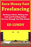 Earn Money Fast Freelancing: Working at Home, Making Fast Cash and Providing Online Services Through Your Side Hustle (English Edition)