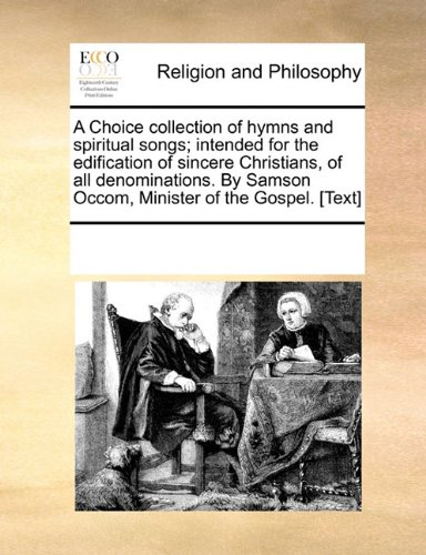 A Choice collection of hymns and spiritual songs; intended for the edification of sincere Christians, of all denominations. By Samson Occom, Minister of the Gospel. [Text]