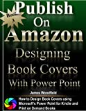 Publish on Amazon: How to Design Book Covers, Designing Book Covers with Microsoft's Power Point, Desinging Book Covers for Kindle, Designing Book Covers ... Print on Demand (English Edition)