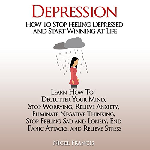 Depression: How to Stop Feeling Depressed and Start Winning at Life: How to: Declutter Your Mind, Stop Worrying, Relieve Anxiety, Eliminate Negative Thinking, End Panic Attacks, and Relieve Stress
