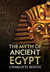 The Myth of Ancient Egypt by Charlotte Booth (2011-06-01)