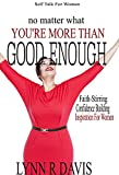 No Matter What You're More Than Good Enough: Faith-Stirring, Confidence Building Inspiration For Women (Negative Self Talk Book 4)