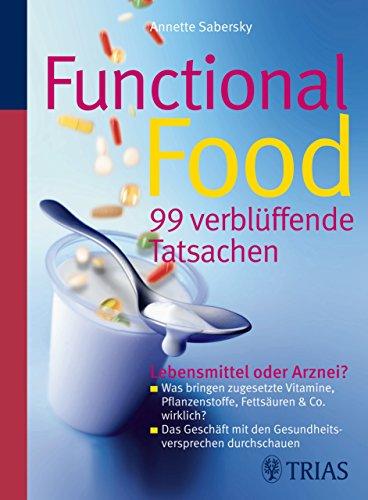 Functional Food - 99 verblüffende Tatsachen: Lebensmittel oder Arznei? - Was bringen zugesetzte Vitamine, Pflanzenstoffe