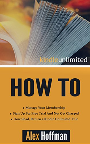 Kindle Unlimited How To: Sign Up For Free Trial And Not Get Charged, Manage Your Membership, Download, Return a Kindle Unlimited Title (English Edition)