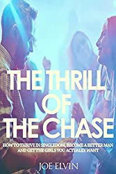 The Thrill Of The Chase: How To Thrive In Singledom, Become A Better Man And Get The Girls You Actually Want