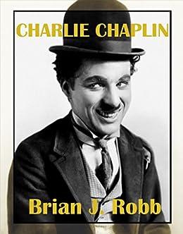 Charlie Chaplin: A Centenary Celebration (Silent Clowns Book 1) by [Robb, Brian J.]