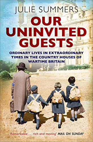 Our Uninvited Guests: The Secret Life of Britain's Country Houses 1939-45 by [Summers, Julie]