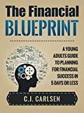The Financial Blueprint: A Young Adults Guide to Planning for Financial Success in 5 Days or Less
