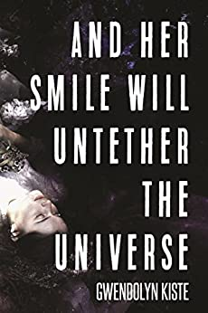And Her Smile Will Untether the Universe by [Kiste, Gwendolyn]