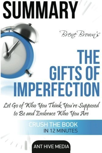 Brene Brown's The Gifts of Imperfection Summary: Let Go of Who You Think You're Supposed to Be and Embrace Who You Are by Ant Hive Media (2016-04-25)