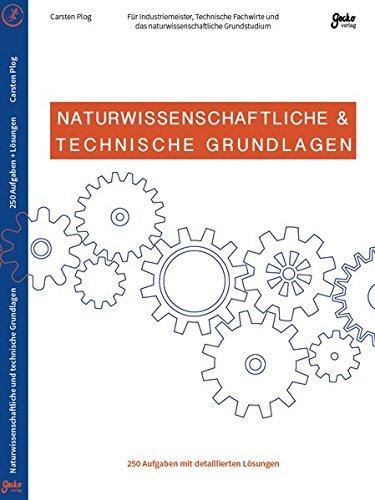 Naturwissenschaftliche & Technische Grundlagen - Für Industriemeister, Technische Fachwirte und das naturwissenschaftliche Grundstudium