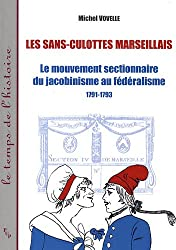 Les sans-culottes marseillais : Le mouvement sectionnaire du jacobinisme au fédéralisme, 1791-1793