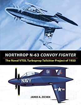 Northrop N-63 Convoy Fighter: The Naval VTOL Turboprop Tailsitter Project of 1950 by [Zichek, Jared]