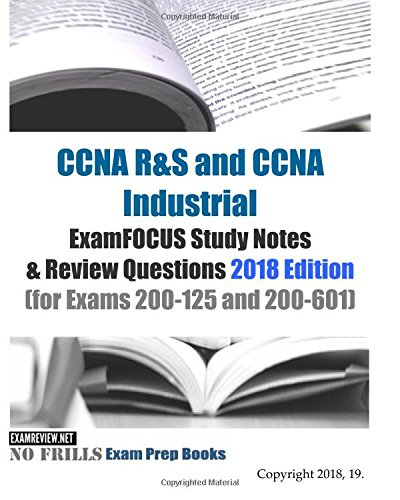 CCNA R&S and CCNA Industrial ExamFOCUS Study Notes & Review Questions 2018 Edition: (for Exams 200-125 and 200-601)