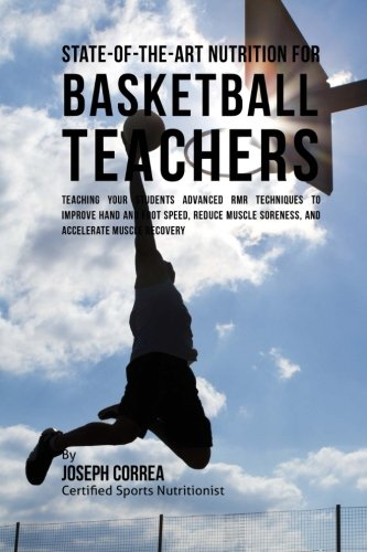 State-Of-The-Art Nutrition for Basketball Teachers: Teaching Your Students Advanced RMR Techniques to Improve Hand and Foot Speed, Reduce Muscle Soreness, and Accelerate Muscle Recovery