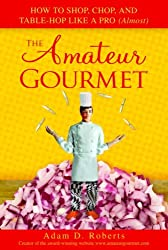 The Amateur Gourmet: How to Shop, Chop, and Table Hop Like a Pro (Almost)