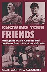 Knowing Your Friends: Intelligence Inside Alliances and Coalitions from 1914 to the Cold War (Cass Series Studies in Intelligence)