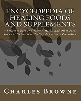 Encyclopedia Of Healing Foods And Supplements: A Reference Book of Vitamins, Herbs, And Other Foods Used For Nutritional Healing And Disease Prevention (English Edition) par [Browne, Charles]