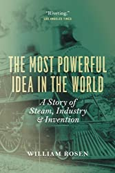 The Most Powerful Idea in the World: A Story of Steam, Industry, and Invention by William Rosen (2012-03-15)
