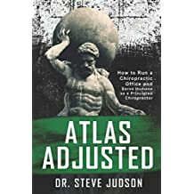 Atlas Adjusted: How to Run a Chiropractic Office and Serve Humans As a Principled Chiropractor
