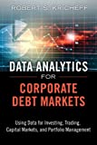 Data Analytics for Corporate Debt Markets: Using Data for Investing, Trading, Capital...